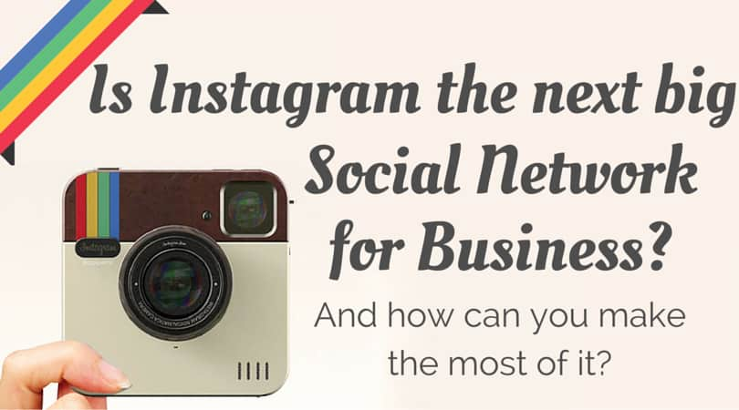 Is Instagram the next big Social Network for Business? And how can you make the most of it?