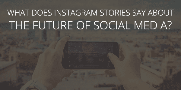 What does Instagram Stories say about the future of social media?